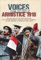 Voices From The Past, Armistice 1918 - The Last Days of The First World War Told Through Newspaper Reports, Official Documents and the Accounts of Those Who Were There ebook by
