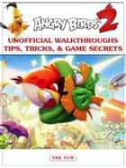 Angry Birds 2 Unofficial Walkthroughs Tips, Tricks, & Game Secrets ebook by The Yuw