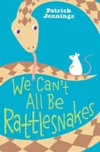 We Can't All Be Rattlesnakes 電子書 by Patrick Jennings
