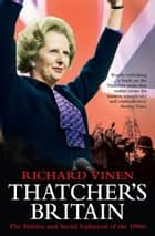 Thatcher's Britain - The Politics and Social Upheaval of the Thatcher Era ebook by Richard Vinen