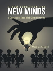 A New Education for New Minds - A Conversation about Mind-Centered Learning ebook by Marquis R. Nave