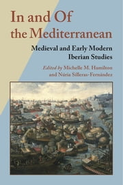 In and Of the Mediterranean - Medieval and Early Modern Iberian Studies ebook by Michelle M. Hamilton,Nuria Silleras-Fernandez