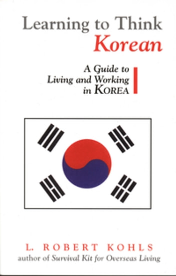 Learning to Think Korean - A Guide to Living and Working in Korea ebook by L. Robert Kohls