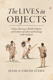 The Lives in Objects - Native Americans, British Colonists, and Cultures of Labor and Exchange in the Southeast ebook by Jessica Yirush Stern
