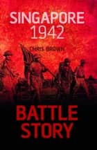 Battle Story: Singapore 1942 ebook by Dr Chris Brown