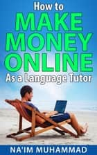 How to Make Money Online as a Language Tutor ebook by Na'im Muhammad