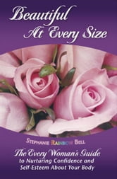 Beautiful At Every Size: The Every Woman's Guide to Nurturing Confidence & Self-Esteem About Your Body ebook by Stephanie Rainbow Bell