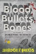 Blood, Bullets, and Bones - The Story of Forensic Science from Sherlock Holmes to DNA ebook by Bridget Heos