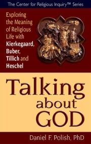 Talking about God: Exploring the Meaning of Religious Life with Kierkegaard, Buber, Tillich and Heschel ebook by Daniel F. Polish