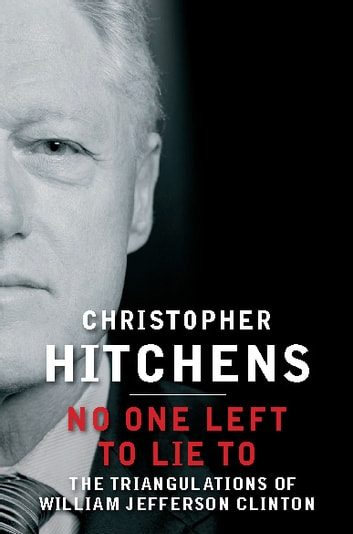 No One Left to Lie To - The Triangulations of William Jefferson Clinton ebook by Christopher Hitchens