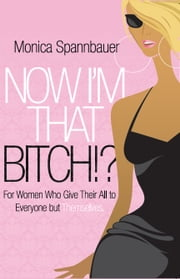 Now I'm That Bitch? - For Women Who Give Their All To Everyone But Themselves ebook by Spannbauer, Monica