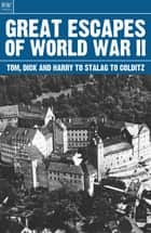 Great Escapes of World War II - Tom Dick and Harry to Stalag to Colditz ebook by