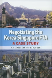 Negotiating the Korea-Singapore FTA: A Case Study ebook by K Kesavapany,Rahul Sen