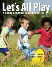Let's All Play - A Group-Learning (Un)Curriculum ebook by Jeff A. Johnson,Denita Dinger