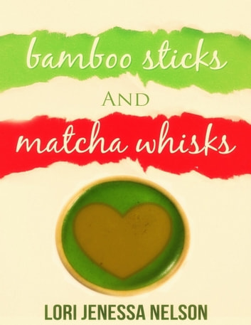 Bamboo Sticks and Matcha Whisks ebook by Lori Jenessa Nelson