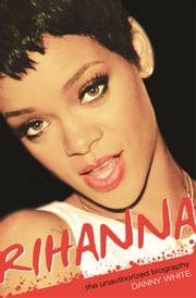 Rihanna - The Unauthorized Biography ebook by Danny White