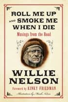 Roll Me Up and Smoke Me When I Die - Musings from the Road eBook by Willie Nelson, Kinky Friedman