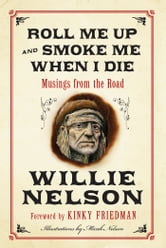 Roll Me Up and Smoke Me When I Die - Musings from the Road ebook by Willie Nelson,Kinky Friedman