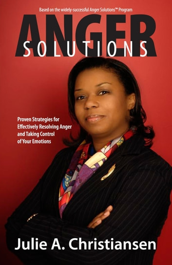 Anger Solutions! Proven Strategies for Effectively Resolving Anger and Taking Control of Your Emotions ebook by Julie A. Christiansen
