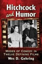 Hitchcock and Humor - Modes of Comedy in Twelve Defining Films eBook by Wes D. Gehring