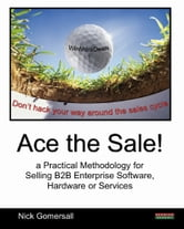 Ace the Sale! a Practical Methodology for Selling B2B Enterprise Software, Hardware or Services ebook by Nick Gomersall