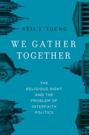 We Gather Together - The Religious Right and the Problem of Interfaith Politics ebook by Neil J. Young