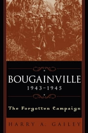 Bougainville, 1943-1945 - The Forgotten Campaign ebook by Harry A. Gailey