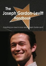 The Joseph Gordon-Levitt Handbook - Everything you need to know about Joseph Gordon-Levitt ebook by Smith, Emily
