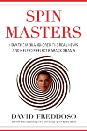 Spin Masters - How the Media Ignored the Real News and Helped Reelect Barack Obama ebook by David Freddoso