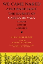 We Came Naked and Barefoot - The Journey of Cabeza de Vaca across North America ebook by Alex D. Krieger,Margery H.  Krieger,Thomas R. Hester,Thomas R. Hester