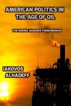 American Politics in the Age of Oil: The Bernie Sanders Phenomenon ebook by Iakovos Alhadeff