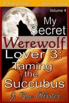 My Secret Werewolf Lover 3: Taming the Succubus - My Secret Lover, #4 ebook by J. Rose Allister