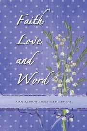 Faith Love and Word - Faith Love and Word ebook by Apostle Prophetess Helen Clement