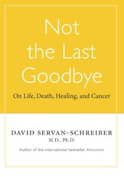 Not The Last Goodbye - On Life, Death, Healing, and Cancer ebook by David Servan-Schreiber