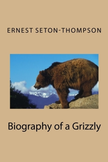 The Biography of a Grizzly (Illustrated) ebook by Ernest Seton-Thompson