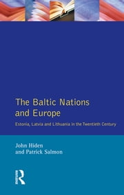 The Baltic Nations and Europe - Estonia, Latvia and Lithuania in the Twentieth Century ebook by John Hiden,Patrick Salmon