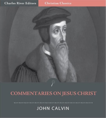 Commentaries on Jesus Christ (Illustrated Edition) ebook by John Calvin