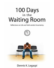 100 Days in the Waiting Room - Reflections on Life and Faith amidst Uncertainty ebook by Dennis K. Legaspi