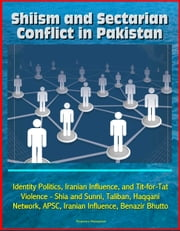 Shiism and Sectarian Conflict in Pakistan: Identity Politics, Iranian Influence, and Tit-for-Tat Violence - Shia and Sunni, Taliban, Haqqani Network, APSC, Iranian Influence, Benazir Bhutto ebook by Progressive Management