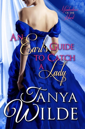 An Earl's Guide To Catch A Lady - Misadventures of the Heart, #1 ebook by Tanya Wilde