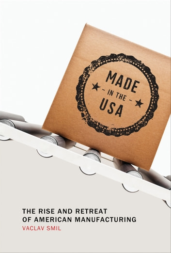 Made in the USA - The Rise and Retreat of American Manufacturing ebook by Vaclav Smil