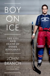 Boy on Ice: The Life and Death of Derek Boogaard ebook by John Branch