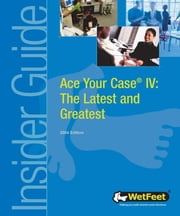 Ace Your Case IV: The Latest and Greatest ebook by Wetfeet