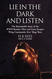 Lie in the Dark and Listen - The Remarkable Exploits of a WWII Bomber Pilot and Great Escaper ebook by Rees, Wing Cdr Ken