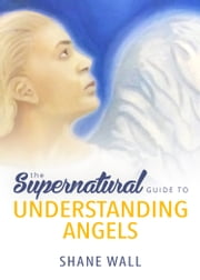 The Supernatural Guide to Understanding Angels ebook by Shane Wall