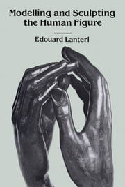Modelling and Sculpting the Human Figure ebook by Edouard Lanteri
