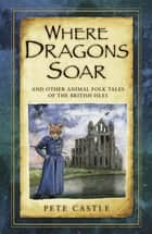 Where Dragons Soar: And Other Animal Folk Tales of the British Isles ebook by Pete Castle