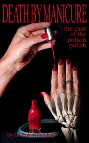 Death by Manicure: The Case of the Poison Polish ebook by Dr. Robert T. Spalding, Jr.,Athena Elliot