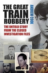 The Great Train Robbery - The Untold Story from the Closed Investigation Files ebook by Andrew Cook