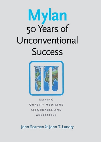 Mylan - 50 Years of Unconventional Success, Making Quality Medicine Affordable and Accessible ebook by John Seaman,John T. Landry